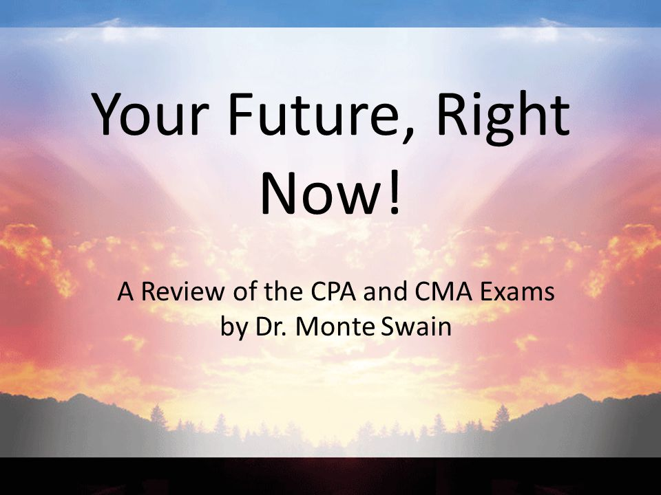 Your Future, Right Now! A Review of the CPA and CMA Exams by Dr. Monte Swain