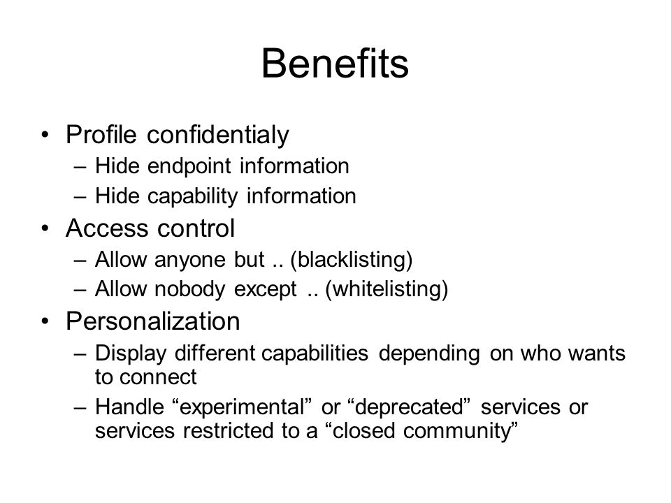 Benefits Profile confidentialy –Hide endpoint information –Hide capability information Access control –Allow anyone but.. (blacklisting) –Allow nobody