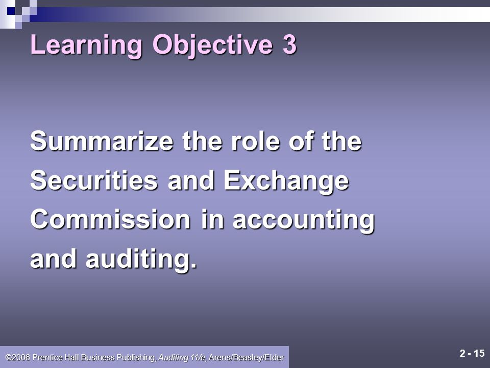 2 - 14 ©2006 Prentice Hall Business Publishing, Auditing 11/e, Arens/Beasley/Elder Sarbanes-Oxley Act SEC PCAOB (Public Company Accounting Oversight B