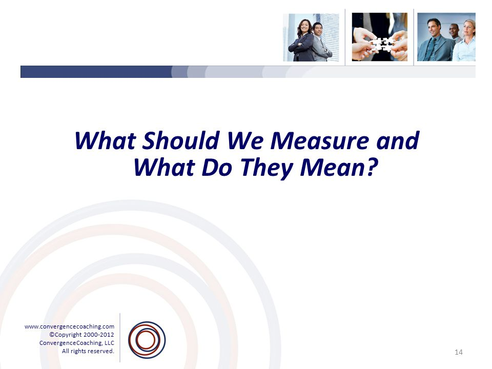 www.convergencecoaching.com ©Copyright 2000-2012 ConvergenceCoaching, LLC All rights reserved. What Should We Measure and What Do They Mean? 14