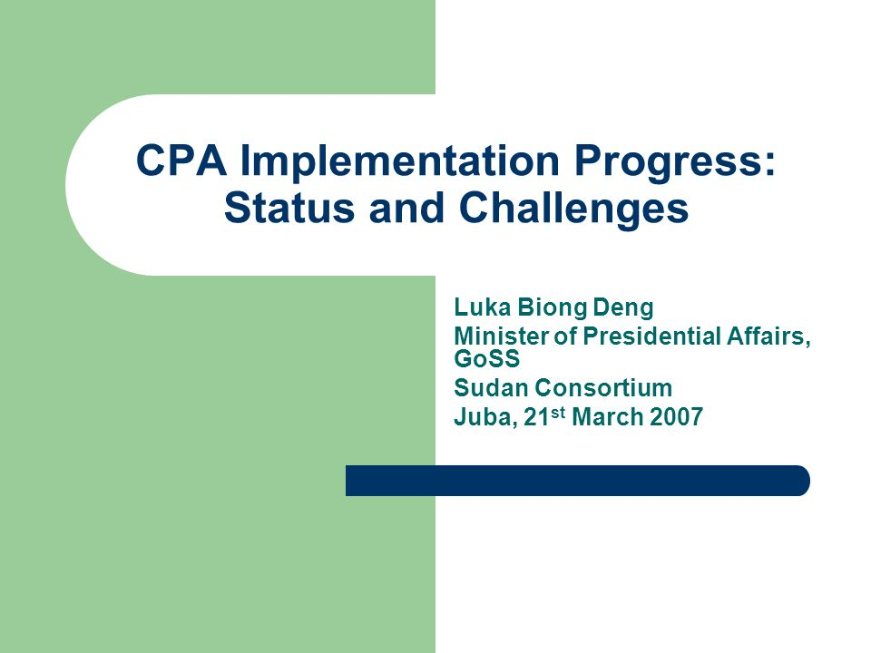 CPA Implementation Progress: Status and Challenges Luka Biong Deng Minister of Presidential Affairs, GoSS Sudan Consortium Juba, 21 st March 2007
