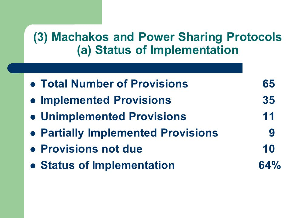(3) Machakos and Power Sharing Protocols (a) Status of Implementation Total Number of Provisions 65 Implemented Provisions 35 Unimplemented Provisions11 Partially Implemented Provisions 9 Provisions not due10 Status of Implementation 64%