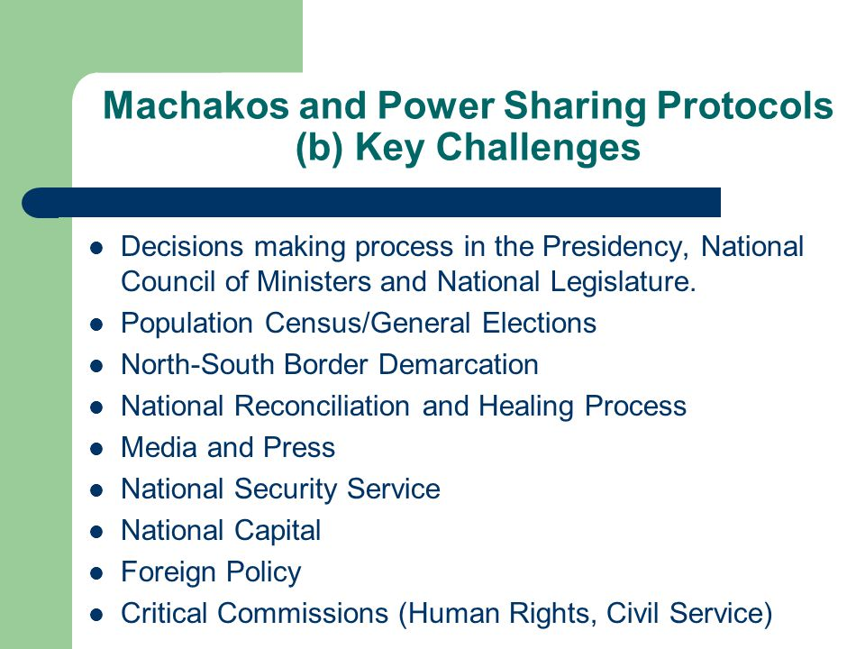 Machakos and Power Sharing Protocols (b) Key Challenges Decisions making process in the Presidency, National Council of Ministers and National Legislature.