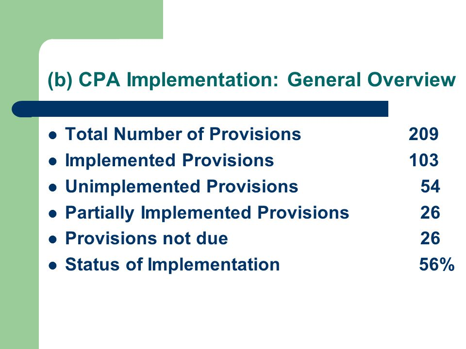 (b) CPA Implementation: General Overview Total Number of Provisions 209 Implemented Provisions 103 Unimplemented Provisions54 Partially Implemented Provisions26 Provisions not due26 Status of Implementation 56%