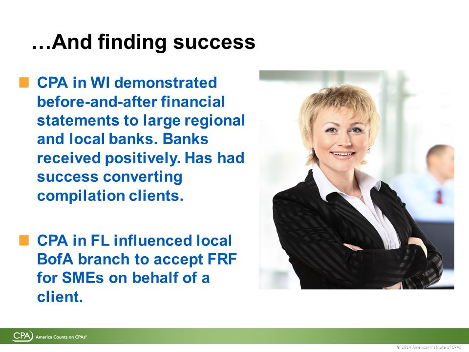 © 2014 American Institute of CPAs …And finding success CPA in WI demonstrated before-and-after financial statements to large regional and local banks.