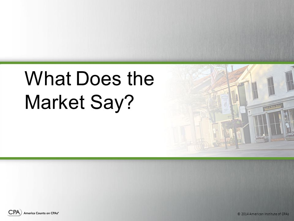 © 2014 American Institute of CPAs What Does the Market Say?