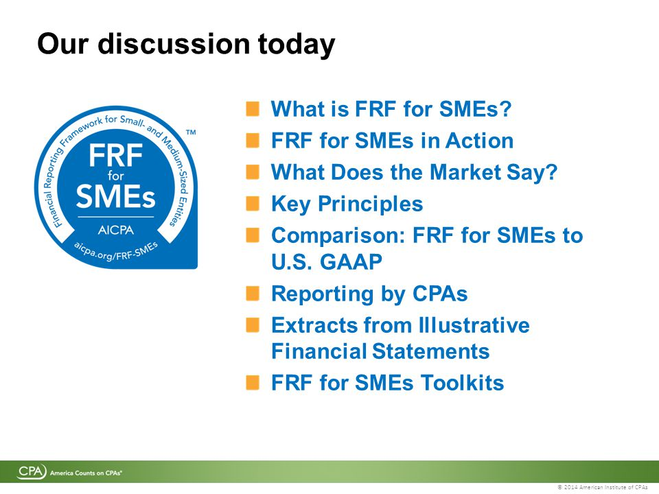 © 2014 American Institute of CPAs Our discussion today What is FRF for SMEs? FRF for SMEs in Action What Does the Market Say? Key Principles Compariso