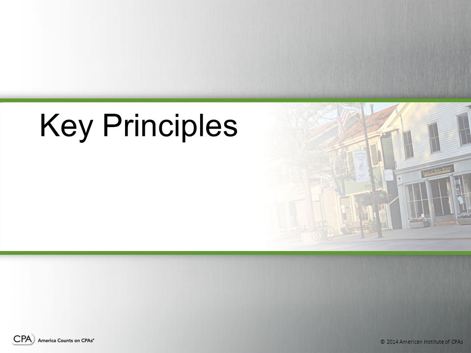 © 2014 American Institute of CPAs Key Principles