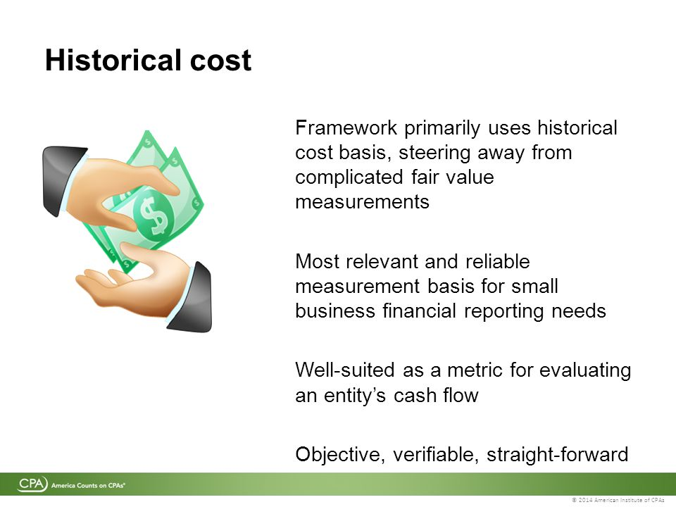 © 2014 American Institute of CPAs Historical cost Framework primarily uses historical cost basis, steering away from complicated fair value measurements Most relevant and reliable measurement basis for small business financial reporting needs Well-suited as a metric for evaluating an entity's cash flow Objective, verifiable, straight-forward