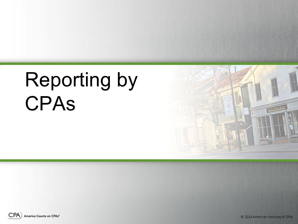 © 2014 American Institute of CPAs Reporting by CPAs