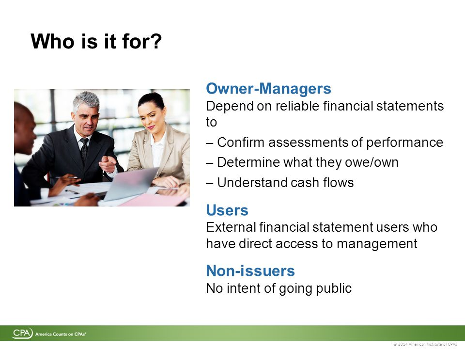 © 2014 American Institute of CPAs Who is it for? Owner-Managers Depend on reliable financial statements to – Confirm assessments of performance – Dete