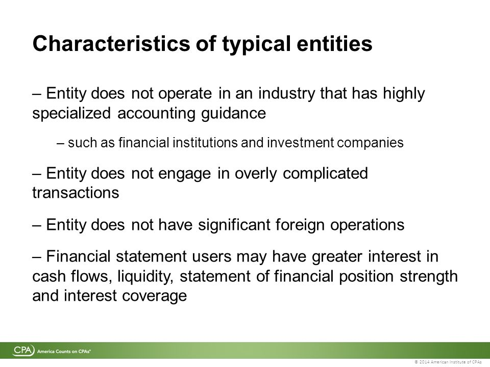 © 2014 American Institute of CPAs Characteristics of typical entities – Entity does not operate in an industry that has highly specialized accounting guidance – such as financial institutions and investment companies – Entity does not engage in overly complicated transactions – Entity does not have significant foreign operations – Financial statement users may have greater interest in cash flows, liquidity, statement of financial position strength and interest coverage