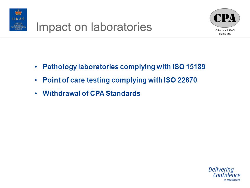 CPA is a UKAS company Pathology laboratories complying with ISO 15189 Point of care testing complying with ISO 22870 Withdrawal of CPA Standards Impact on laboratories