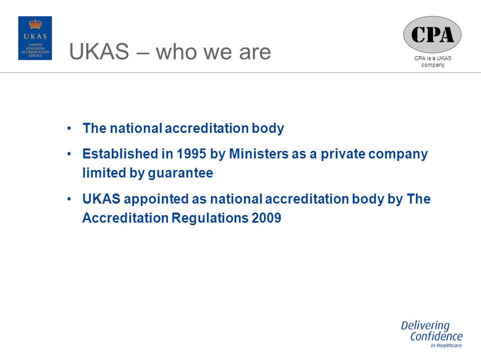 CPA is a UKAS company The national accreditation body Established in 1995 by Ministers as a private company limited by guarantee UKAS appointed as national accreditation body by The Accreditation Regulations 2009 UKAS – who we are