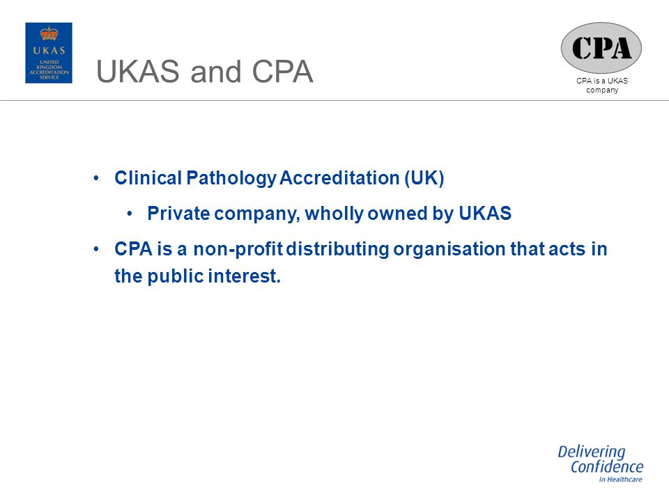 CPA is a UKAS company Clinical Pathology Accreditation (UK) Private company, wholly owned by UKAS CPA is a non-profit distributing organisation that acts in the public interest.