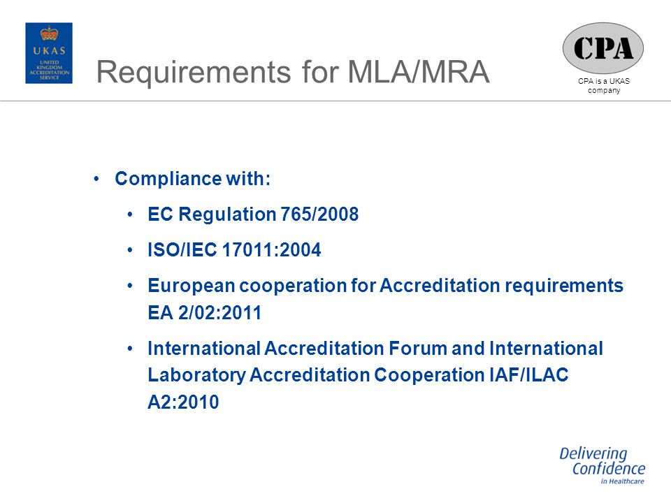 CPA is a UKAS company Compliance with: EC Regulation 765/2008 ISO/IEC 17011:2004 European cooperation for Accreditation requirements EA 2/02:2011 International Accreditation Forum and International Laboratory Accreditation Cooperation IAF/ILAC A2:2010 Requirements for MLA/MRA