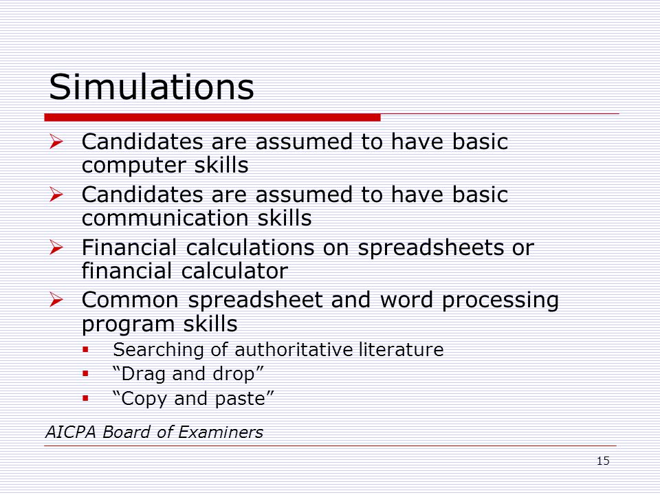 15 Simulations  Candidates are assumed to have basic computer skills  Candidates are assumed to have basic communication skills  Financial calculations on spreadsheets or financial calculator  Common spreadsheet and word processing program skills  Searching of authoritative literature  Drag and drop  Copy and paste AICPA Board of Examiners