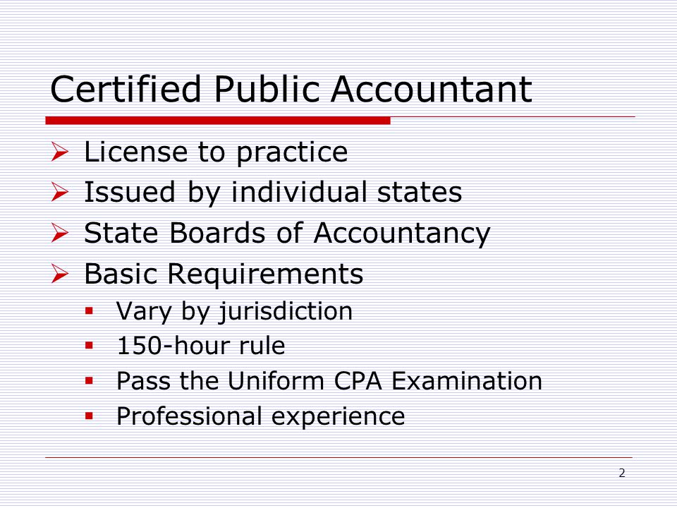 2 Certified Public Accountant  License to practice  Issued by individual states  State Boards of Accountancy  Basic Requirements  Vary by jurisdiction  150-hour rule  Pass the Uniform CPA Examination  Professional experience