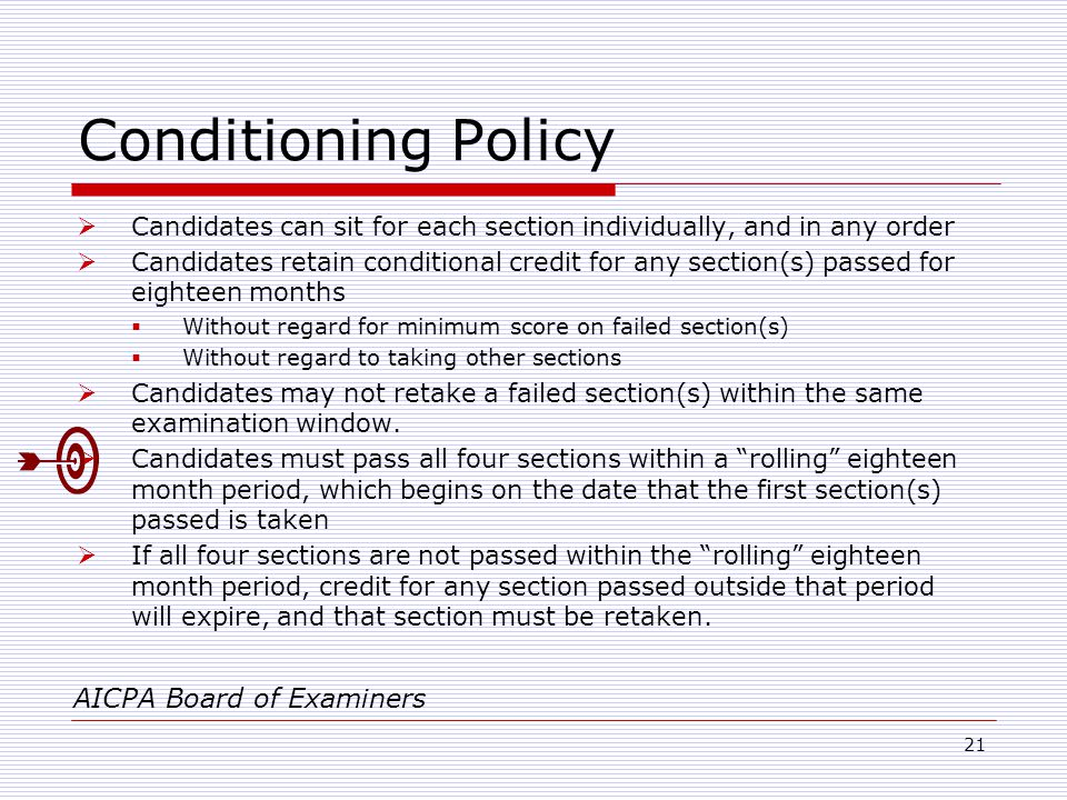 21 Conditioning Policy  Candidates can sit for each section individually, and in any order  Candidates retain conditional credit for any section(s) passed for eighteen months  Without regard for minimum score on failed section(s)  Without regard to taking other sections  Candidates may not retake a failed section(s) within the same examination window.