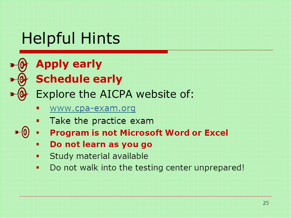 25 Helpful Hints  Apply early  Schedule early  Explore the AICPA website of:  www.cpa-exam.org www.cpa-exam.org  Take the practice exam  Program is not Microsoft Word or Excel  Do not learn as you go  Study material available  Do not walk into the testing center unprepared!