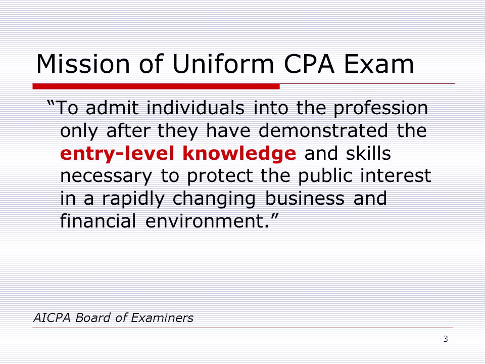 3 Mission of Uniform CPA Exam To admit individuals into the profession only after they have demonstrated the entry-level knowledge and skills necessary to protect the public interest in a rapidly changing business and financial environment. AICPA Board of Examiners