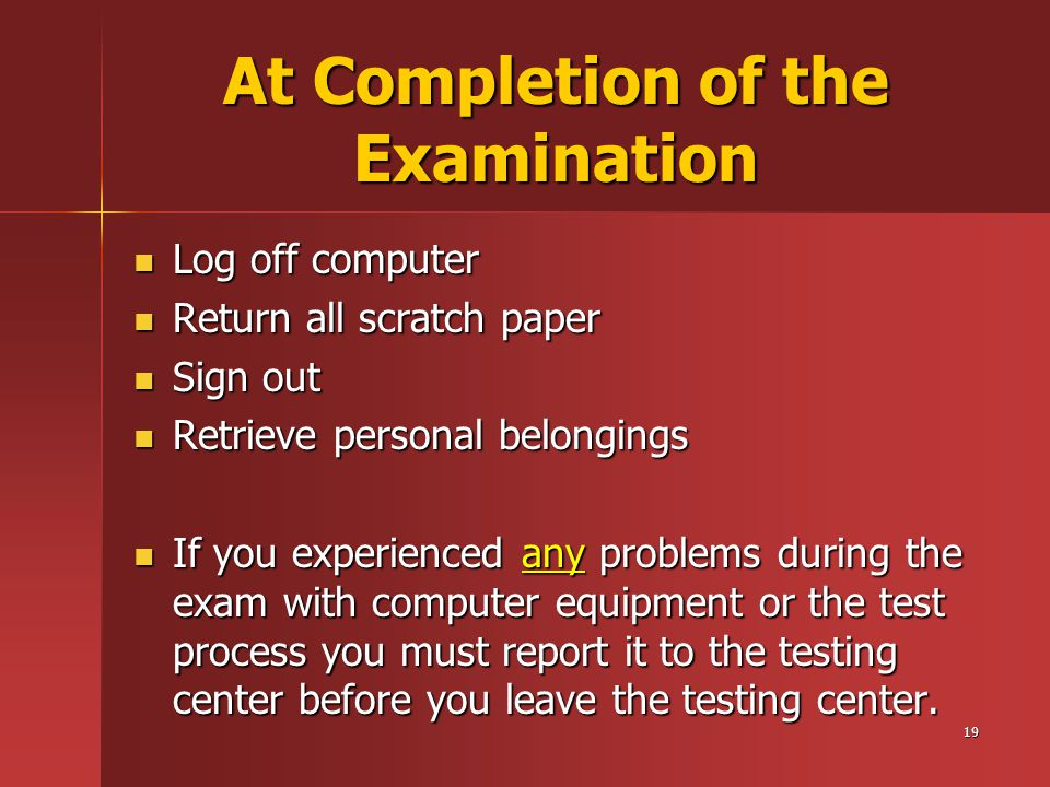 19 At Completion of the Examination Log off computer Log off computer Return all scratch paper Return all scratch paper Sign out Sign out Retrieve personal belongings Retrieve personal belongings If you experienced any problems during the exam with computer equipment or the test process you must report it to the testing center before you leave the testing center.
