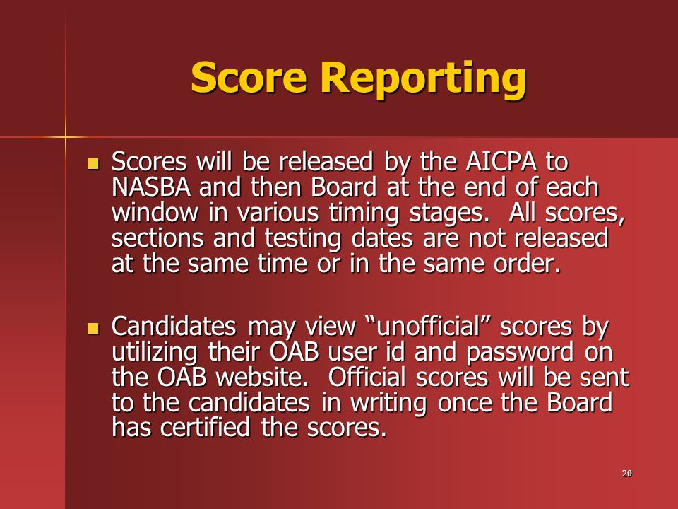 20 Score Reporting Scores will be released by the AICPA to NASBA and then Board at the end of each window in various timing stages.