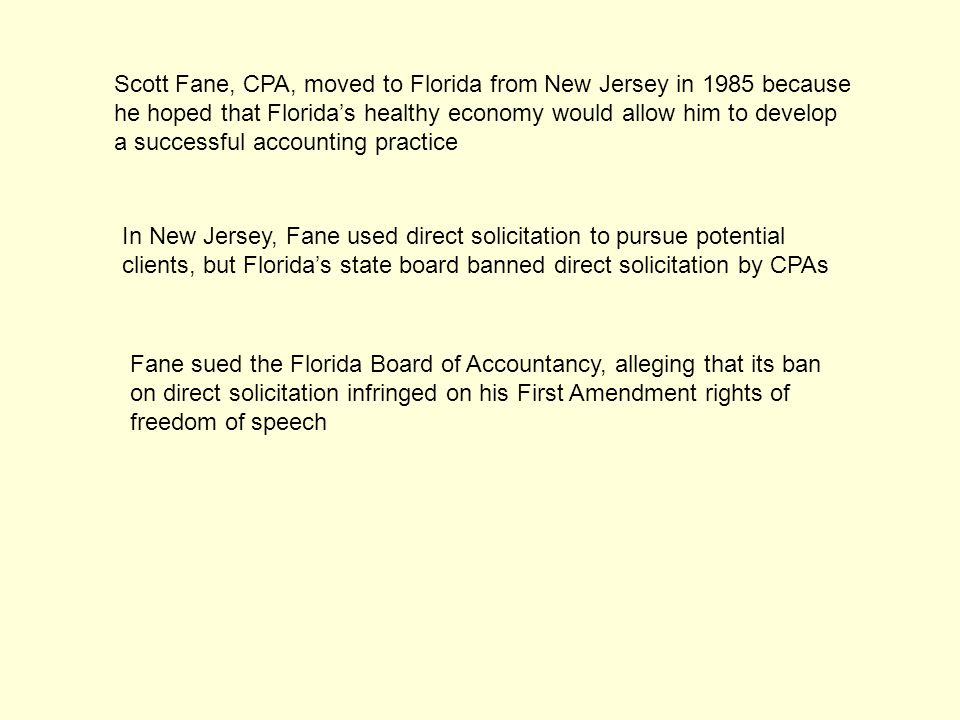 Scott Fane, CPA, moved to Florida from New Jersey in 1985 because he hoped that Florida's healthy economy would allow him to develop a successful accounting practice In New Jersey, Fane used direct solicitation to pursue potential clients, but Florida's state board banned direct solicitation by CPAs Fane sued the Florida Board of Accountancy, alleging that its ban on direct solicitation infringed on his First Amendment rights of freedom of speech