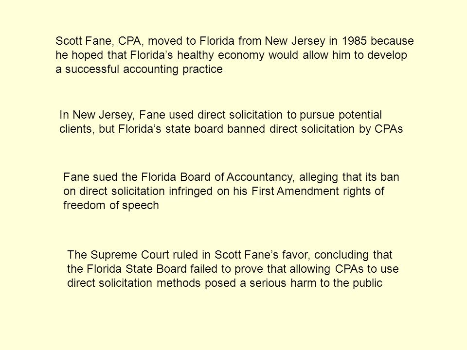 Scott Fane, CPA, moved to Florida from New Jersey in 1985 because he hoped that Florida's healthy economy would allow him to develop a successful accounting practice In New Jersey, Fane used direct solicitation to pursue potential clients, but Florida's state board banned direct solicitation by CPAs Fane sued the Florida Board of Accountancy, alleging that its ban on direct solicitation infringed on his First Amendment rights of freedom of speech The Supreme Court ruled in Scott Fane's favor, concluding that the Florida State Board failed to prove that allowing CPAs to use direct solicitation methods posed a serious harm to the public