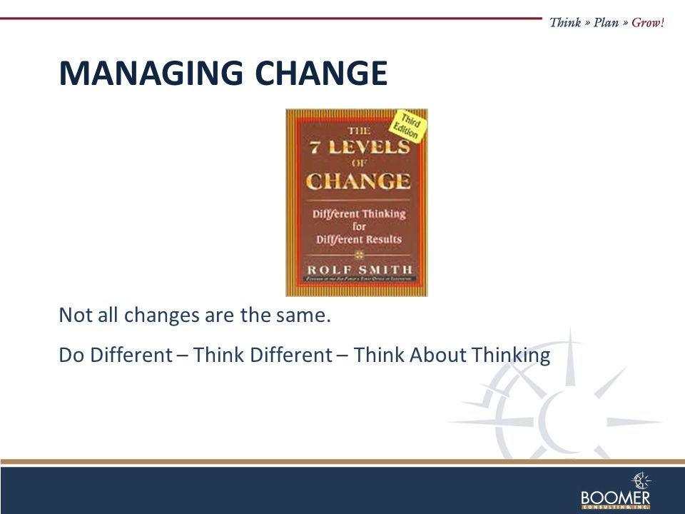 MANAGING CHANGE Not all changes are the same. Do Different – Think Different – Think About Thinking