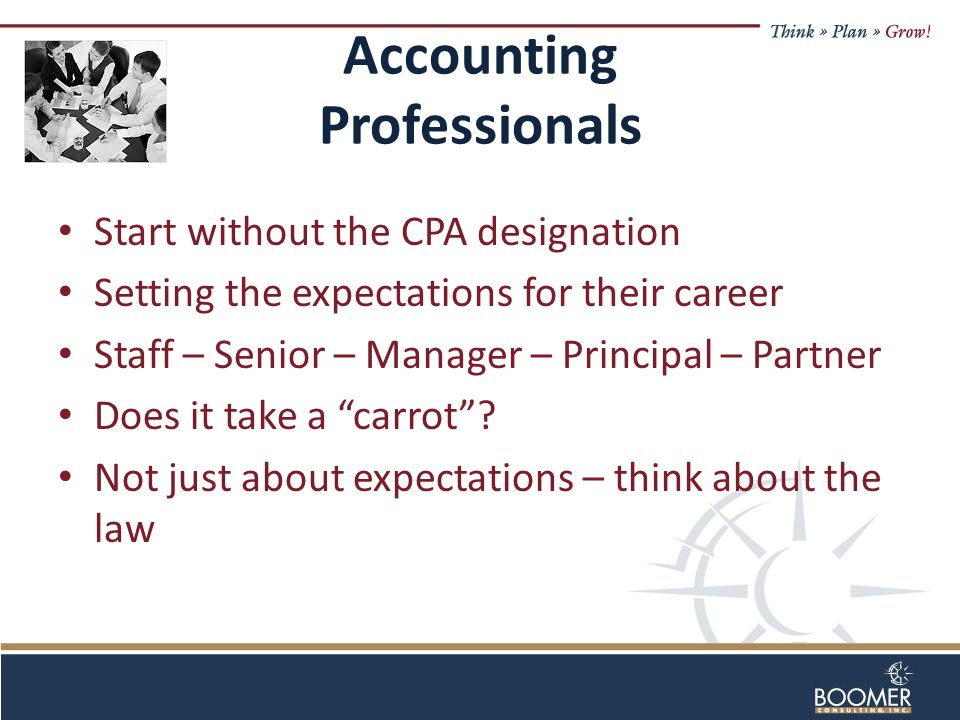Accounting Professionals Start without the CPA designation Setting the expectations for their career Staff – Senior – Manager – Principal – Partner Does it take a carrot .