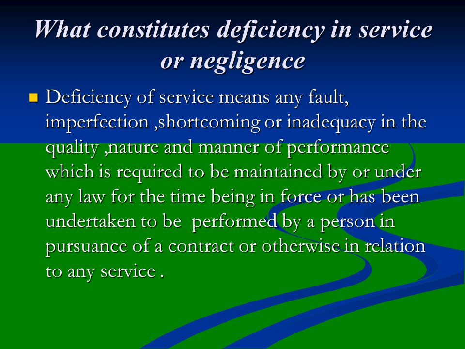What constitutes deficiency in service or negligence Deficiency of service means any fault, imperfection,shortcoming or inadequacy in the quality,natu