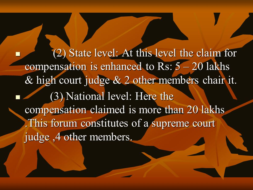 (2) State level: At this level the claim for compensation is enhanced to Rs: 5 – 20 lakhs & high court judge & 2 other members chair it. (2) State lev
