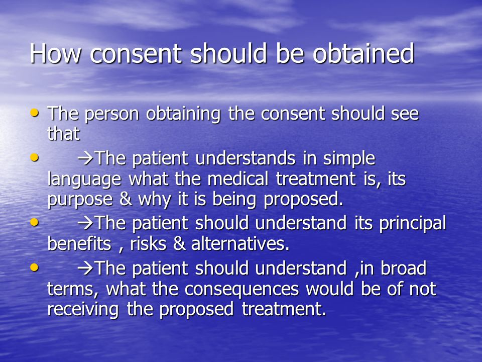 How consent should be obtained The person obtaining the consent should see that The person obtaining the consent should see that  The patient underst