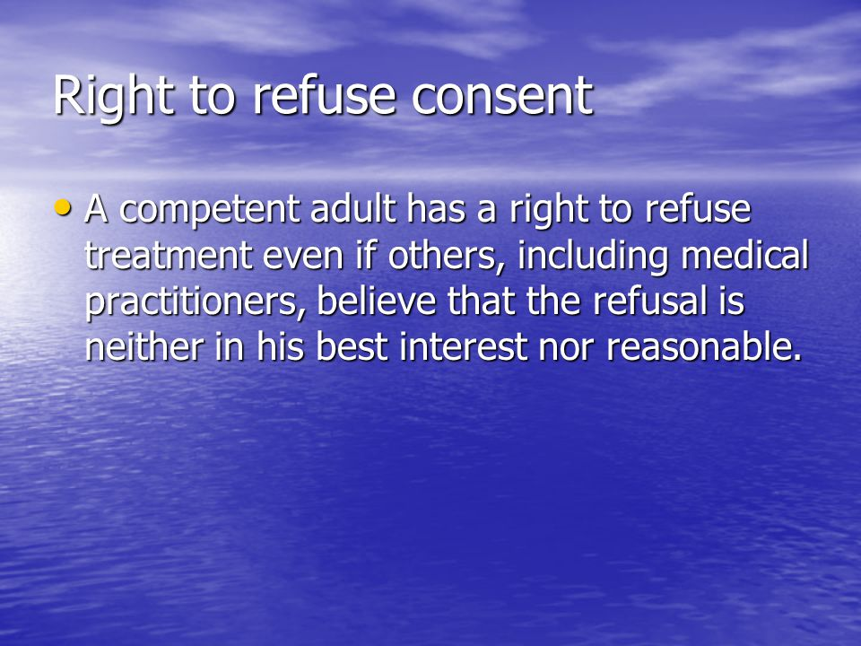Right to refuse consent A competent adult has a right to refuse treatment even if others, including medical practitioners, believe that the refusal is