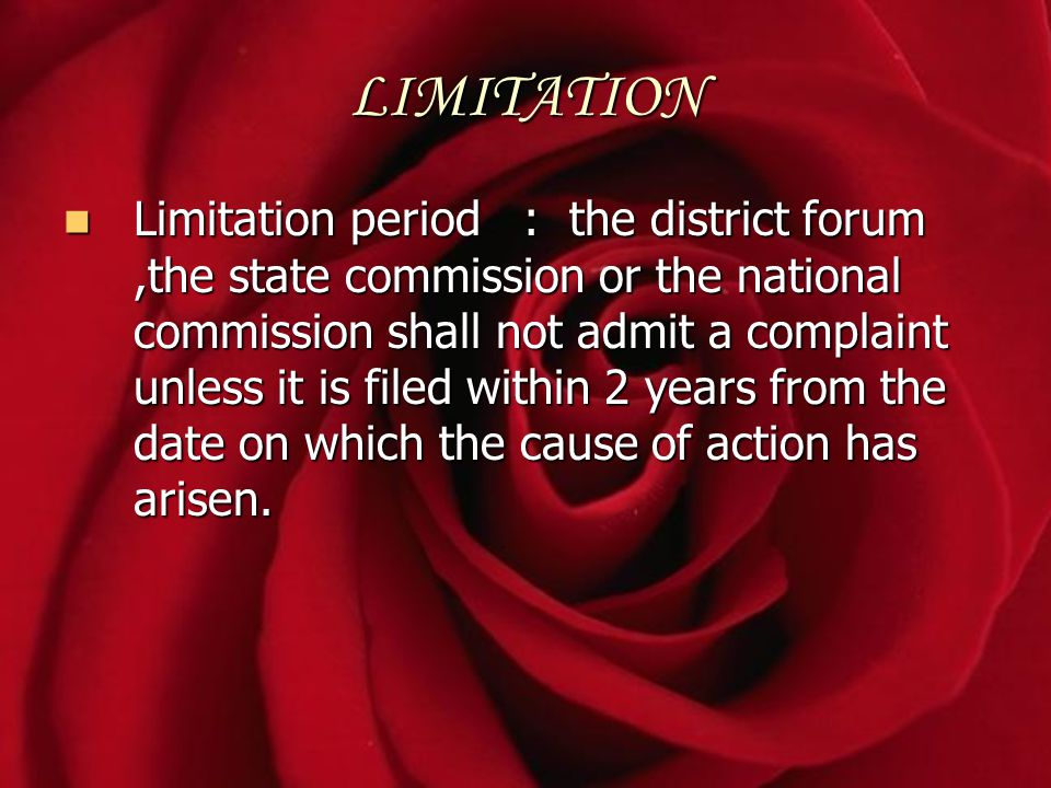 LIMITATION Limitation period : the district forum,the state commission or the national commission shall not admit a complaint unless it is filed withi