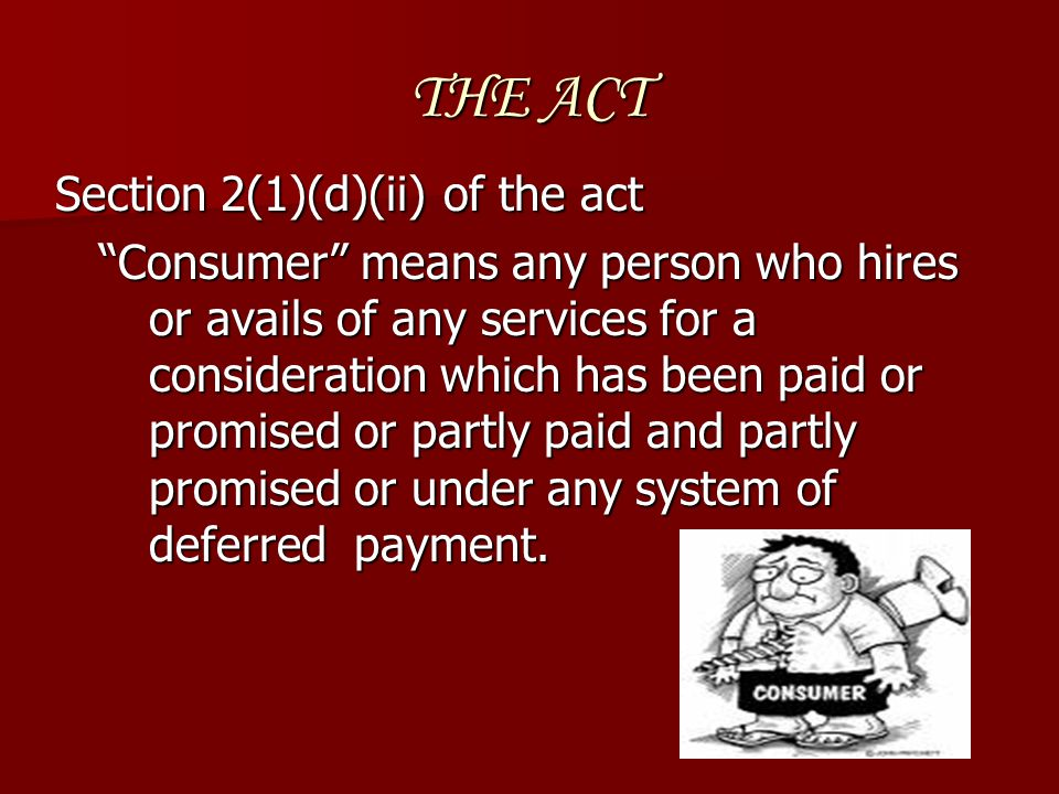 """THE ACT Section 2(1)(d)(ii) of the act """"Consumer"""" means any person who hires or avails of any services for a consideration which has been paid or prom"""