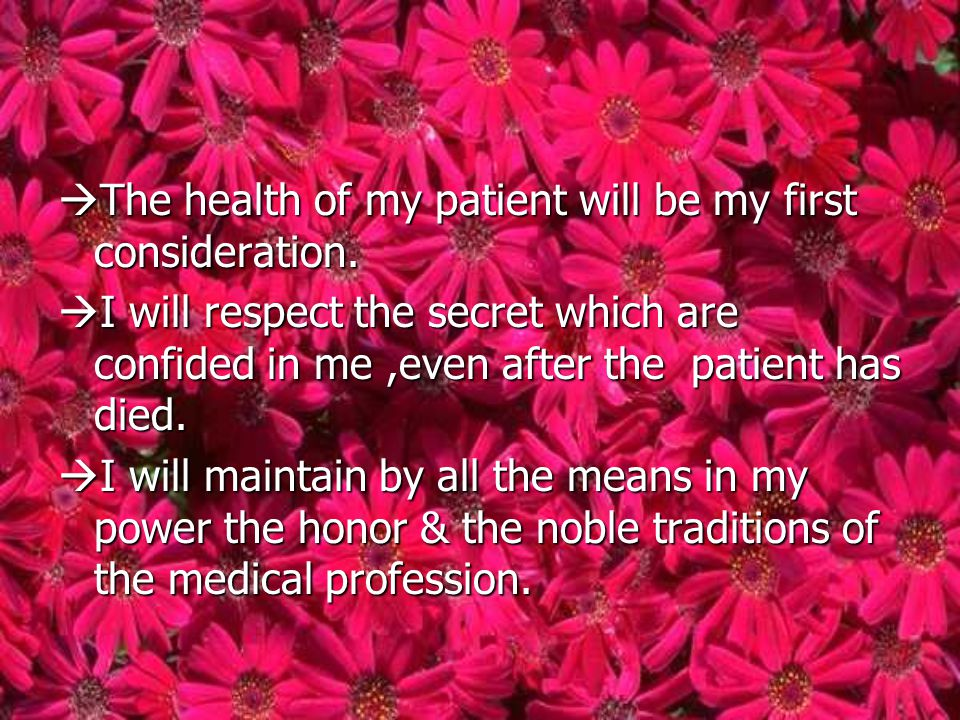  The health of my patient will be my first consideration.  I will respect the secret which are confided in me,even after the patient has died.  I w