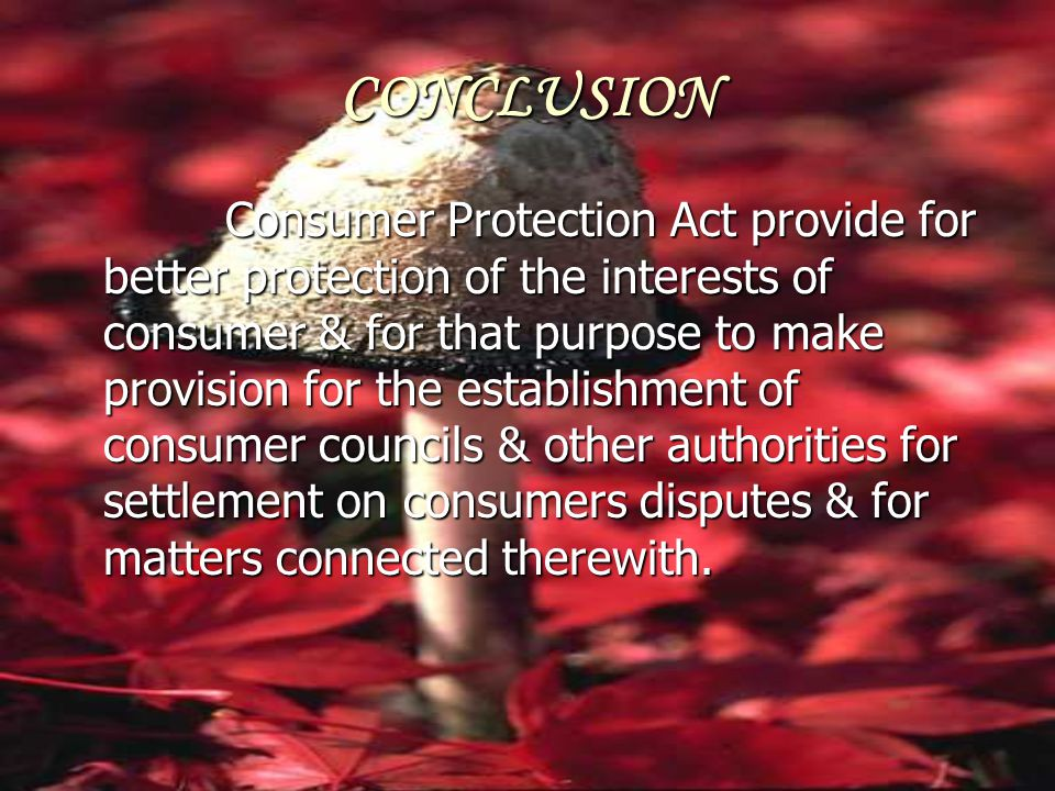 CONCLUSION Consumer Protection Act provide for better protection of the interests of consumer & for that purpose to make provision for the establishme