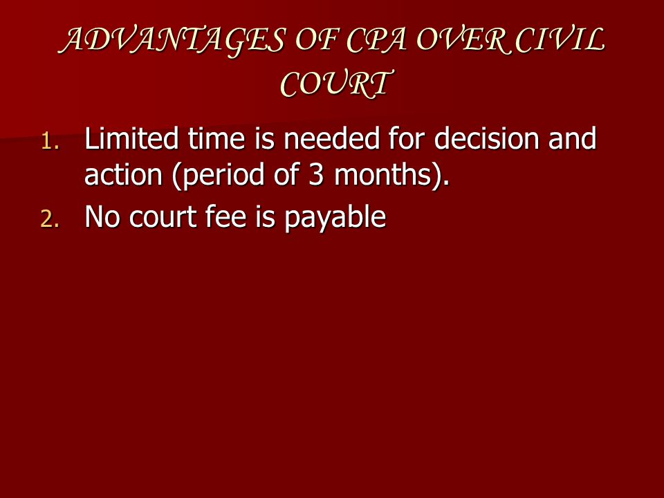 ADVANTAGES OF CPA OVER CIVIL COURT 1. Limited time is needed for decision and action (period of 3 months). 2. No court fee is payable