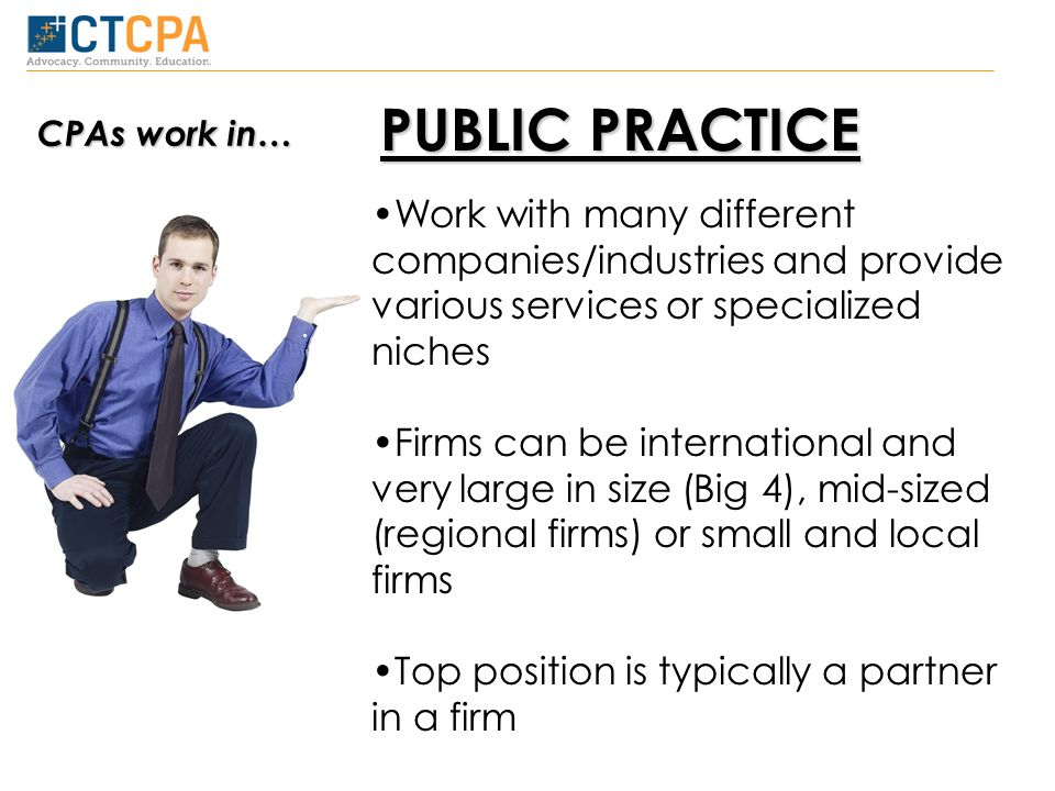 PUBLIC PRACTICE Work with many different companies/industries and provide various services or specialized niches Firms can be international and very large in size (Big 4), mid-sized (regional firms) or small and local firms Top position is typically a partner in a firm CPAs work in…
