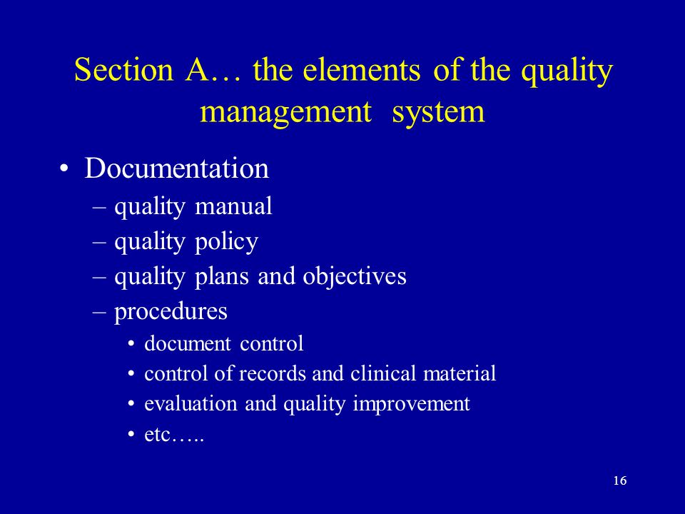 16 Section A… the elements of the quality management system Documentation –quality manual –quality policy –quality plans and objectives –procedures document control control of records and clinical material evaluation and quality improvement etc…..
