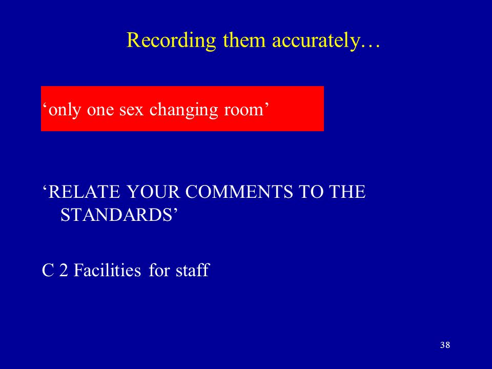 38 Recording them accurately… 'only one sex changing room' 'RELATE YOUR COMMENTS TO THE STANDARDS' C 2 Facilities for staff