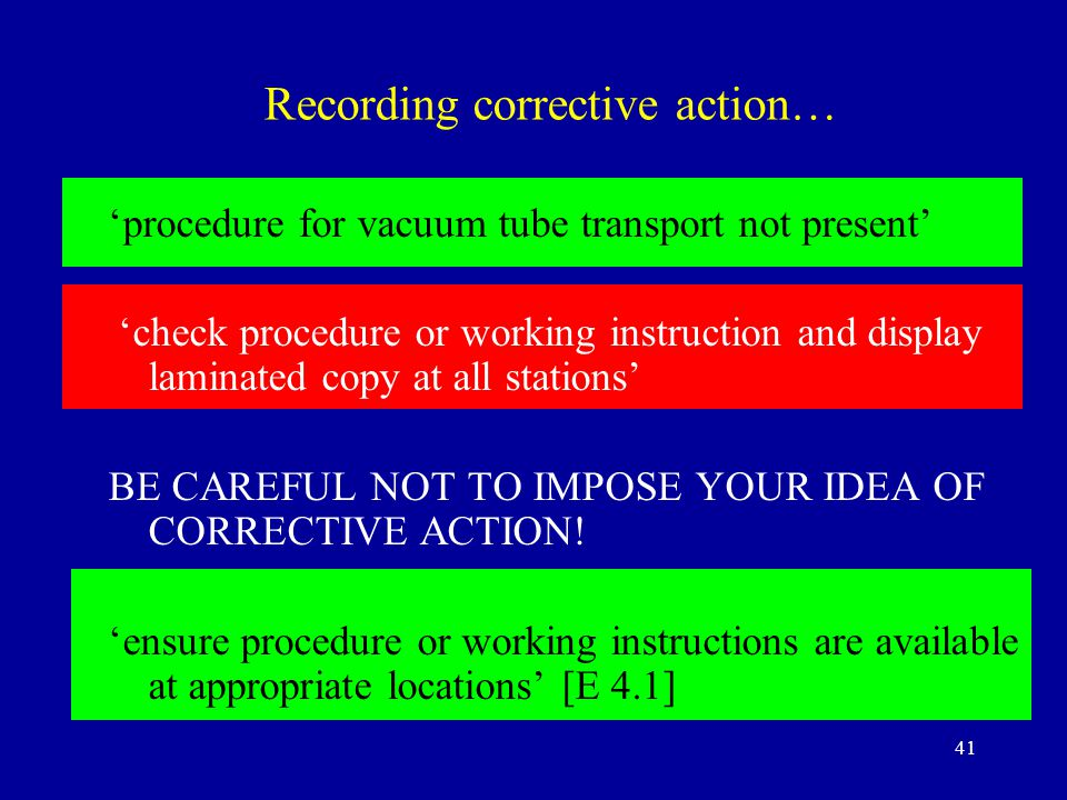 41 Recording corrective action… 'procedure for vacuum tube transport not present' 'check procedure or working instruction and display laminated copy at all stations' BE CAREFUL NOT TO IMPOSE YOUR IDEA OF CORRECTIVE ACTION.
