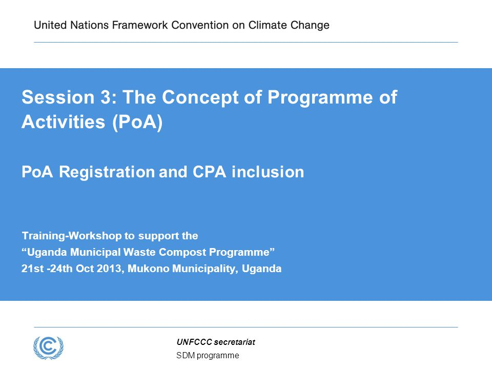 SDM programme UNFCCC secretariat Session 3: The Concept of Programme of Activities (PoA) PoA Registration and CPA inclusion Training-Workshop to support the Uganda Municipal Waste Compost Programme 21st -24th Oct 2013, Mukono Municipality, Uganda
