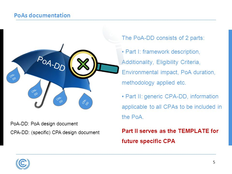 5 PoAs documentation PoA-DD: PoA design document CPA-DD: (specific) CPA design document The PoA-DD consists of 2 parts: Part I: framework description, Additionality, Eligibility Criteria, Environmental impact, PoA duration, methodology applied etc.