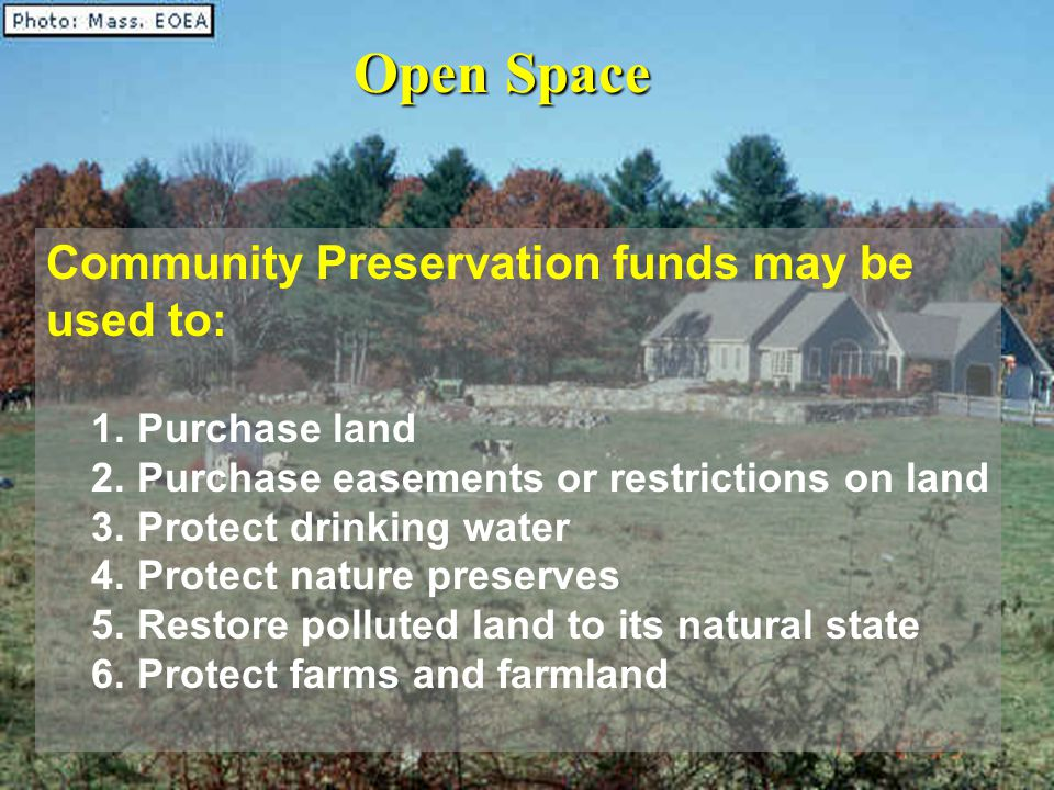 Open Space Community Preservation funds may be used to: 1. Purchase land 2. Purchase easements or restrictions on land 3. Protect drinking water 4. Pr