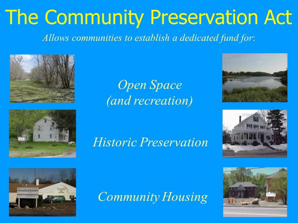 Open Space (and recreation) Historic Preservation Community Housing Allows communities to establish a dedicated fund for: The Community Preservation Act