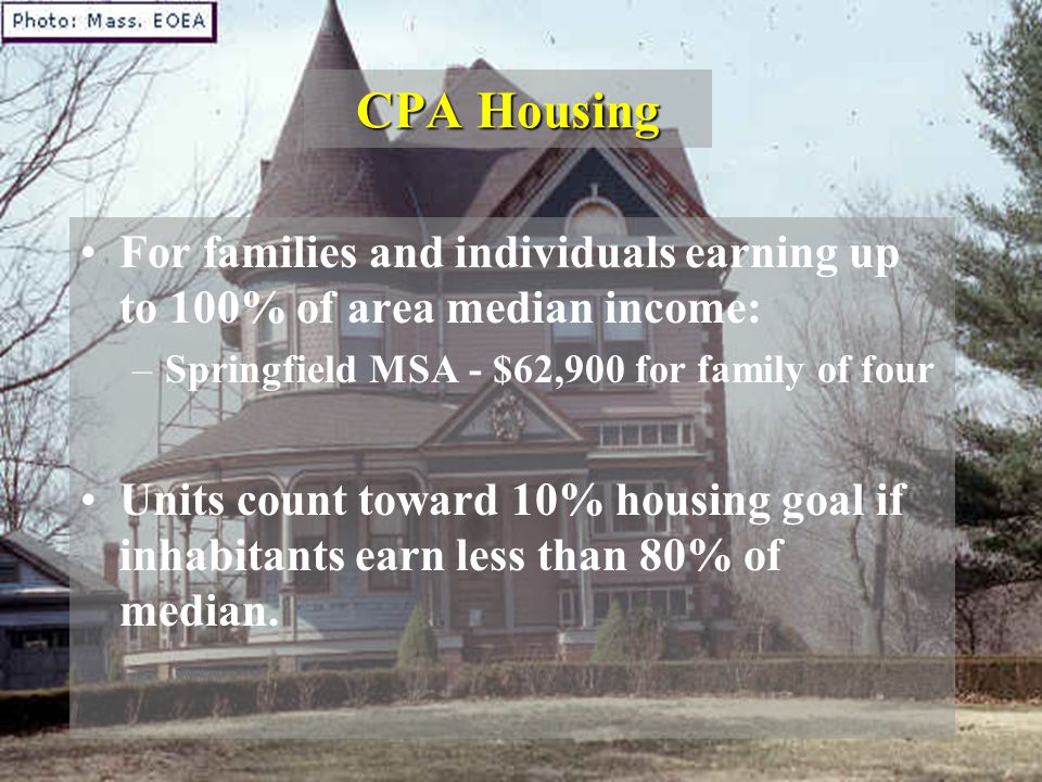 CPA Housing For families and individuals earning up to 100% of area median income: –Springfield MSA - $62,900 for family of four Units count toward 10% housing goal if inhabitants earn less than 80% of median.