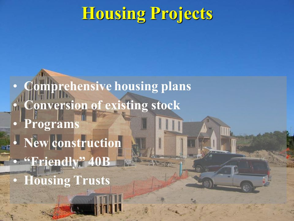 """Housing Projects Comprehensive housing plans Conversion of existing stock Programs New construction """"Friendly"""" 40B Housing Trusts"""